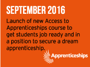 September 2016 - Launch of new Access to	Apprenticeships course to get students job ready and in a position to secure a dream apprenticeship.
