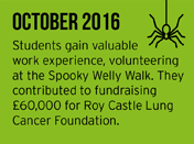 October 2017 - Students gain valuable work experience, volunteering at the Spooky Welly Walk. They contributed to fundraising £60,000 for Roy Castle Lung Cancer Foundation.